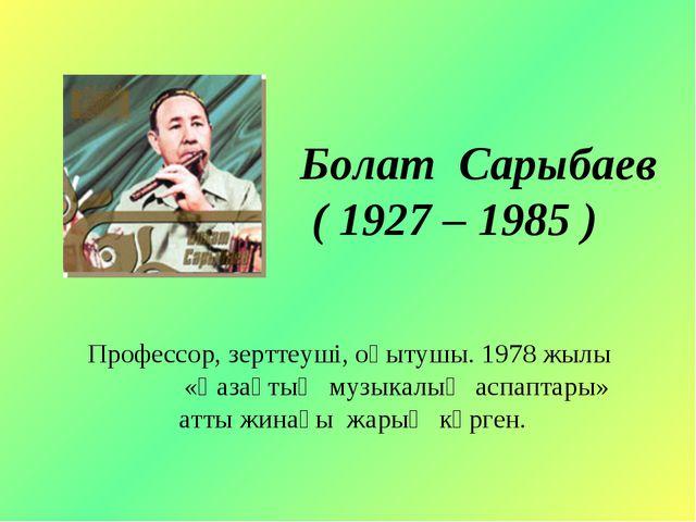 Болат Сарыбаев ( 1927 – 1985 ) Профессор, зерттеуші, оқытушы. 1978 жылы «Қаза...