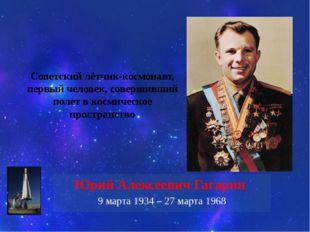 Советский лётчик-космонавт, первый человек, совершивший полет в космическое п