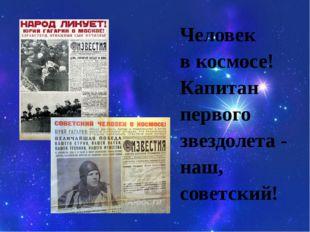 Человек в космосе! Капитан первого звездолета - наш, советский!