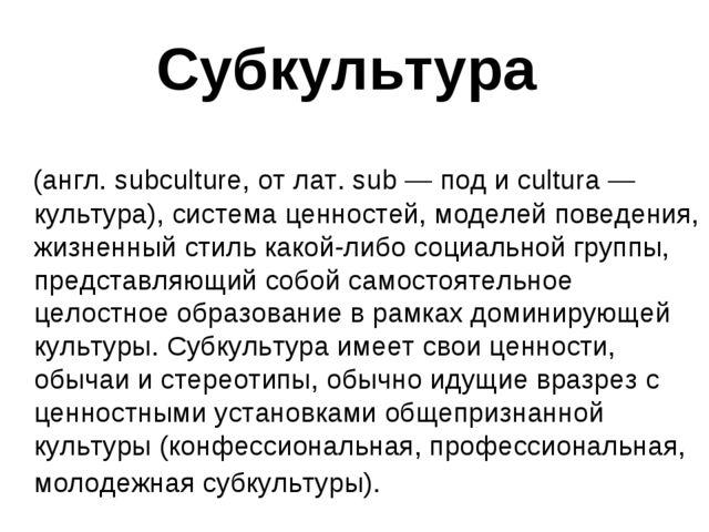 Субкультура (англ. subculture, от лат. sub — под и cultura — культура), систе...