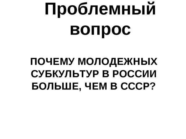 ПОЧЕМУ МОЛОДЕЖНЫХ СУБКУЛЬТУР В РОССИИ БОЛЬШЕ, ЧЕМ В СССР? Проблемный вопрос