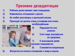 Признаки дезадаптации 1)Ребенок резко меняет свое поведение. 2)Изменилось о