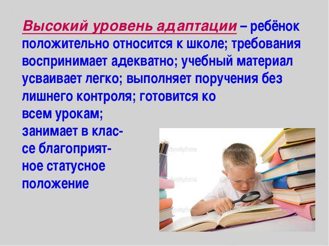 Высокий уровень адаптации – ребёнок положительно относится к школе; требовани...