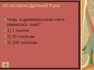 Из истории Древней Руси Чему в древнерусском счете равнялась тьма? 1) 1 тысяч