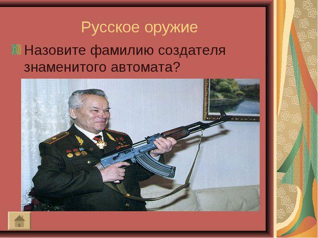 Русское оружие Назовите фамилию создателя знаменитого автомата?