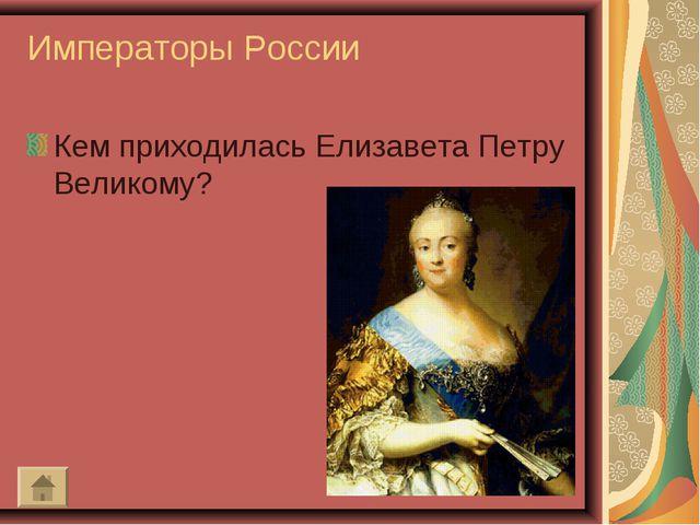 Императоры России Кем приходилась Елизавета Петру Великому?