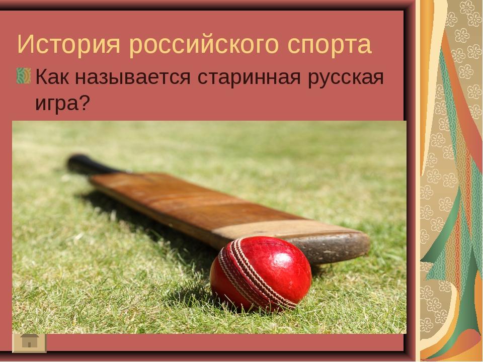 История российского спорта Как называется старинная русская игра?
