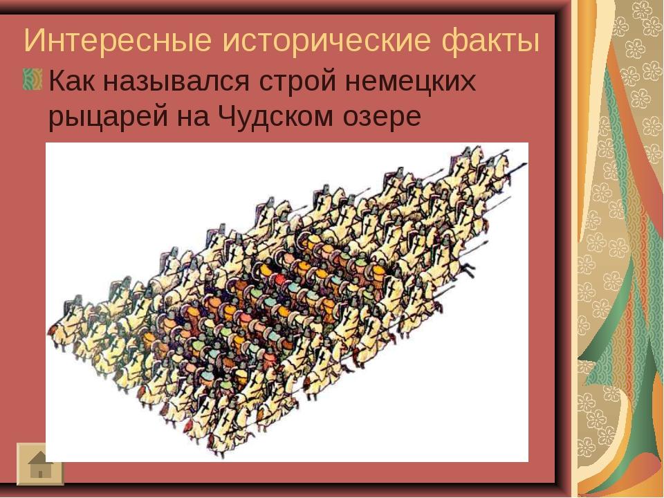 Интересные исторические факты Как назывался строй немецких рыцарей на Чудском...