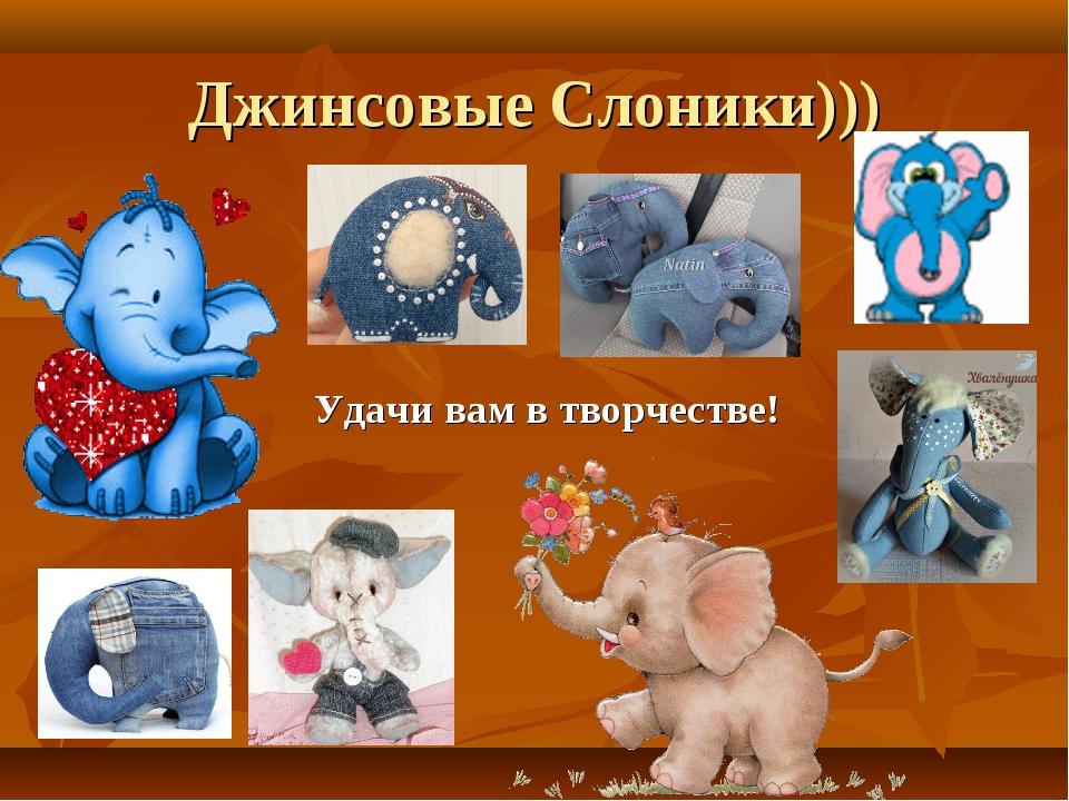 Джинсовые Слоники))) Удачи вам в творчестве!