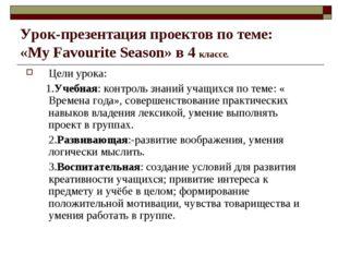 Урок-презентация проектов по теме: «My Favourite Season» в 4 классе. Цели уро