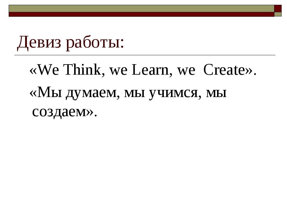Девиз работы: «We Think, we Learn, we Create». «Мы думаем, мы учимся, мы созд...