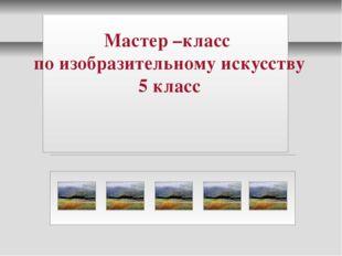 Мастер –класс по изобразительному искусству 5 класс МОУ «СОШ №4»