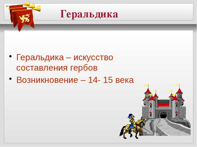 Геральдика Геральдика – искусство составления гербов Возникновение – 14- 15...