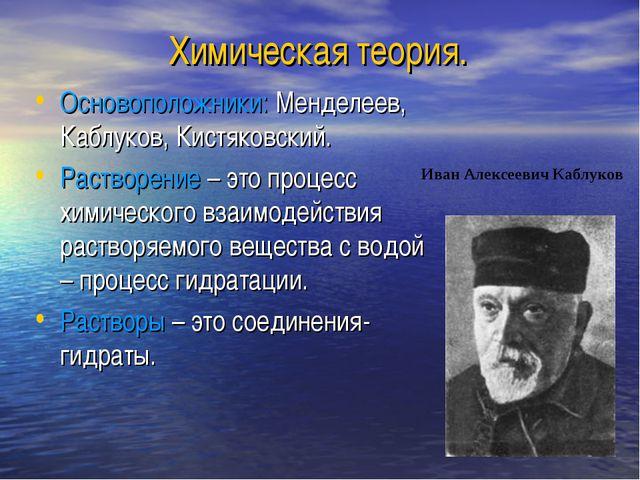 Химическая теория. Основоположники: Менделеев, Каблуков, Кистяковский. Раство...