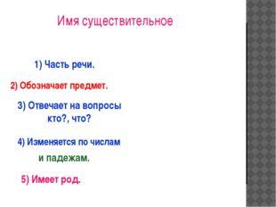 1) Часть речи. 2) Обозначает предмет. 3) Отвечает на вопросы кто?, что? 5) И