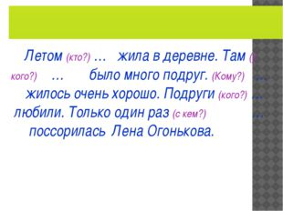 Летом (кто?) … жила в деревне. Там (у кого?) … было много подруг. (Кому?) …
