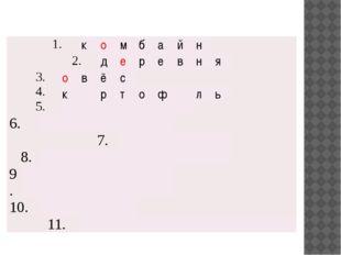 1. к о м б а й н 2. д е р е в н я 3. 4. 5. о в ё с к р т о ф л ь 6. 7. 8. 9.