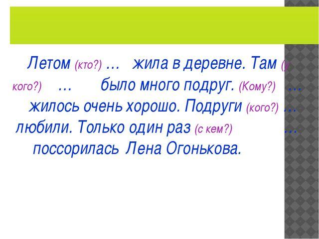Летом (кто?) … жила в деревне. Там (у кого?) … было много подруг. (Кому?) …...
