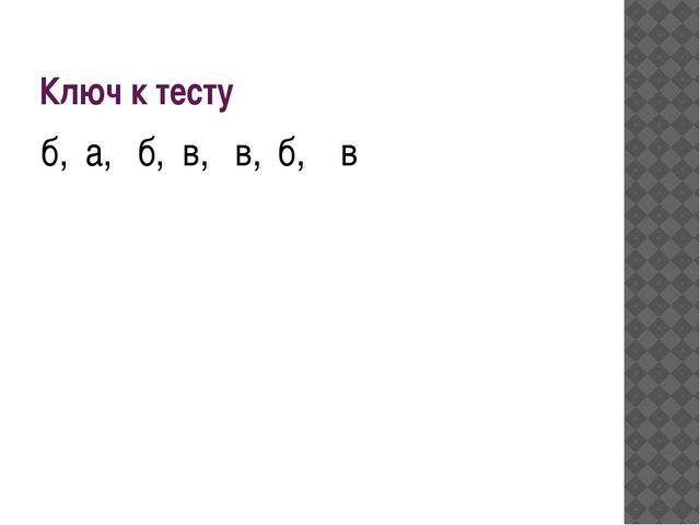Ключ к тесту б, а, б, в, в, б, в