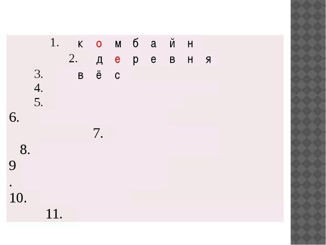 1. к о м б а й н 2. д е р е в н я 3. 4. 5. в ё с 6. 7. 8. 9. 10. 11.
