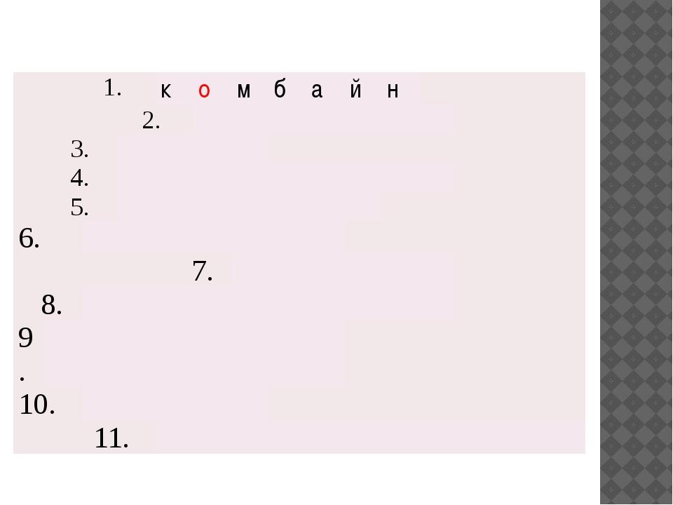 1. к о м б а й н 2. 3. 4. 5. 6. 7. 8. 9. 10. 11.