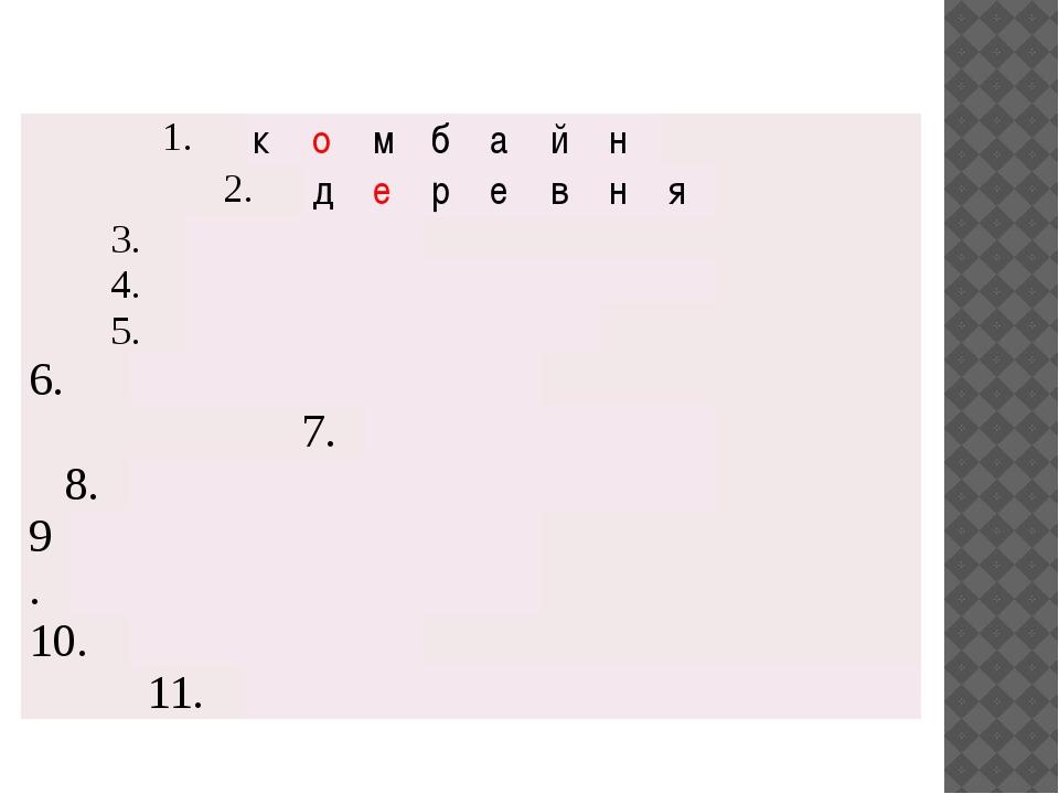 1. к о м б а й н 2. д е р е в н я 3. 4. 5. 6. 7. 8. 9. 10. 11.