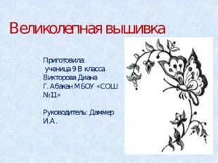 Великолепная вышивка Приготовила: ученица 9 В класса Викторова Диана Г. Абака