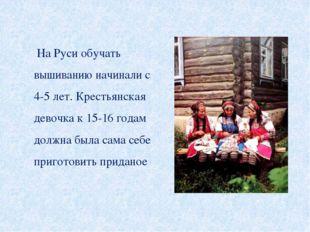 На Руси обучать вышиванию начинали с 4-5 лет. Крестьянская девочка к 15-16 г