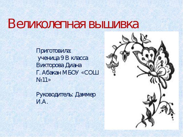 Великолепная вышивка Приготовила: ученица 9 В класса Викторова Диана Г. Абака...