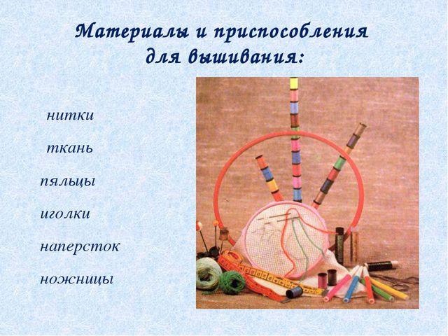 Материалы и приспособления для вышивания: ϔ нитки ϔ ткань ϔ пяльцы ϔ иголки ϔ...