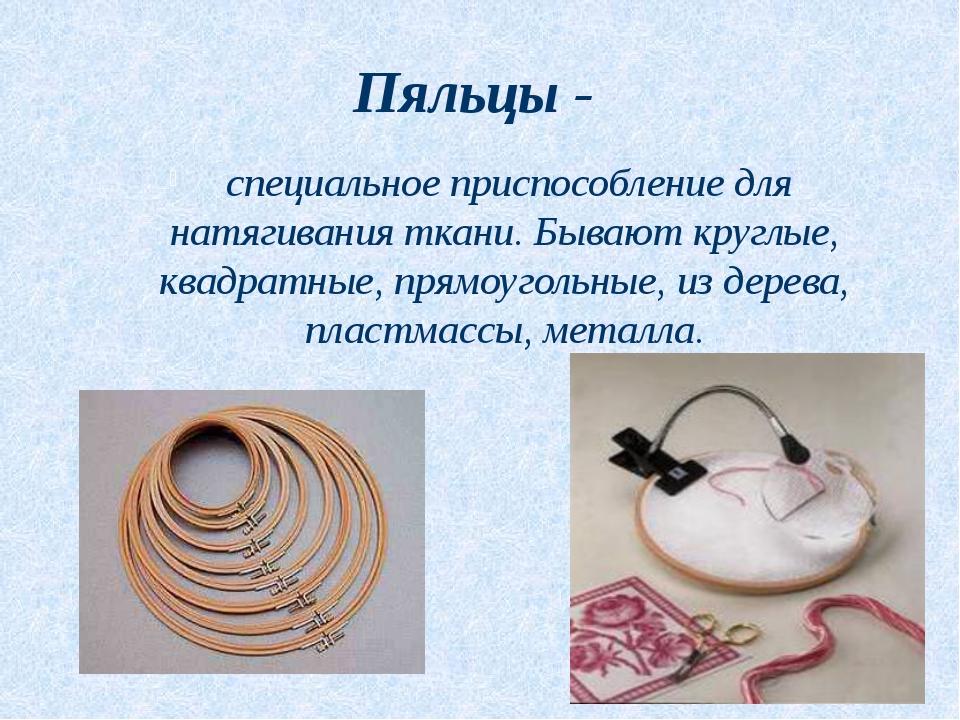 Пяльцы - специальное приспособление для натягивания ткани. Бывают круглые, кв...