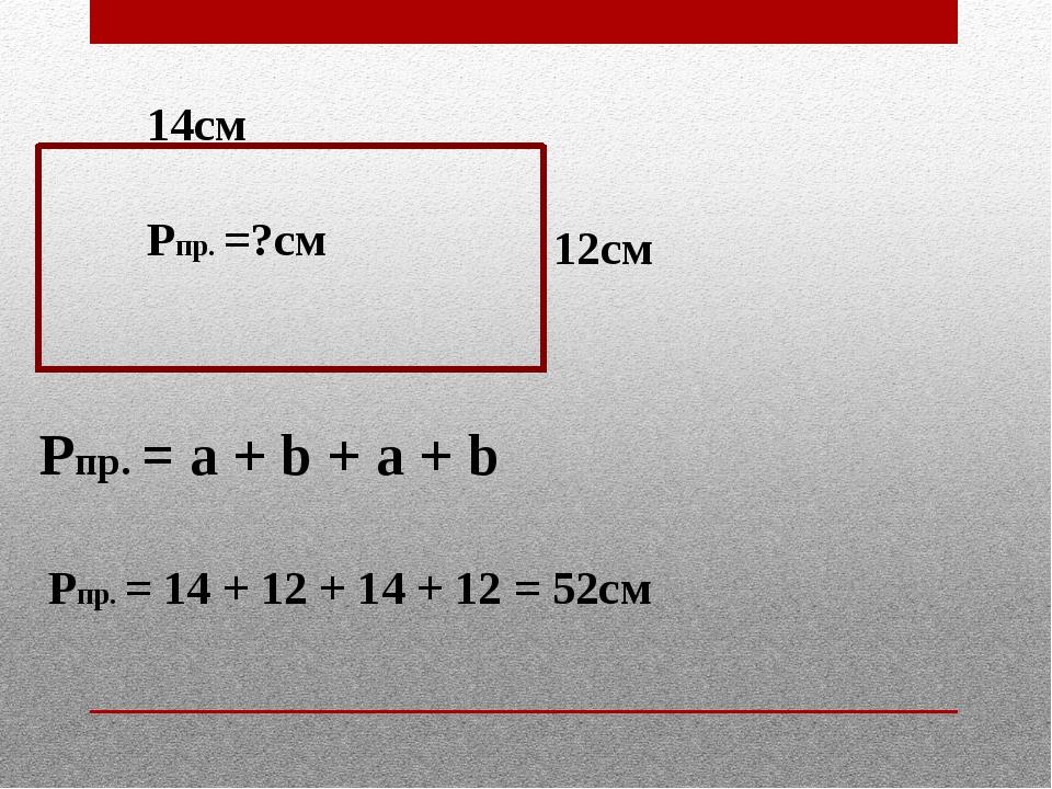 14см 12см Рпр. =?см Рпр. = а + b + a + b Рпр. = 14 + 12 + 14 + 12 = 52см