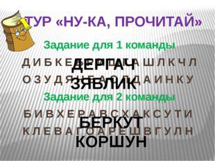 I ТУР «НУ-КА, ПРОЧИТАЙ» Задание для 1 команды Д И Б К Е Б Р И Ш Г А Ш Л К Ч Л