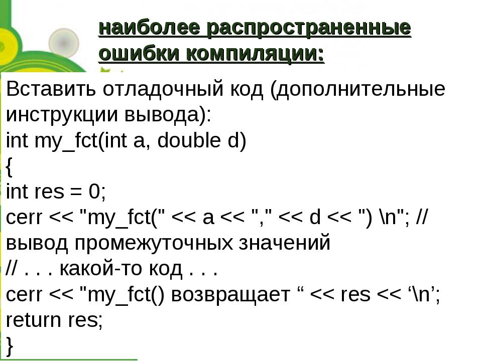 Вставить отладочный код (дополнительные инструкции вывода): int my_fct(int a,...