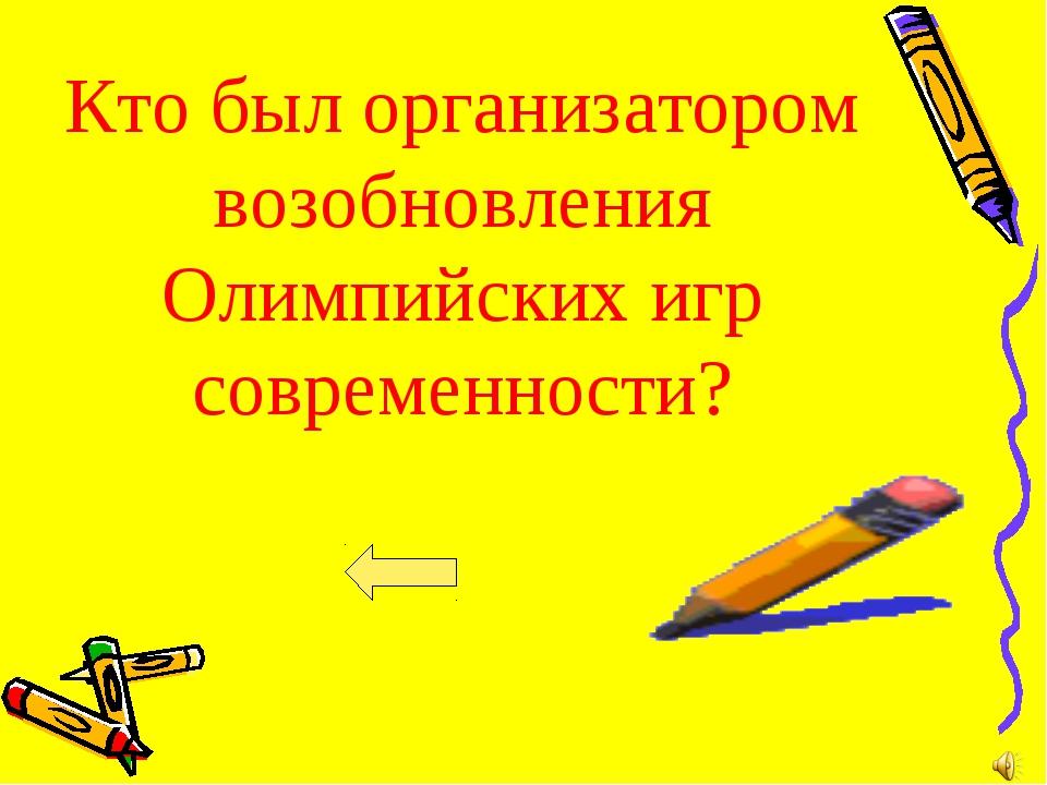 Кто был организатором возобновления Олимпийских игр современности?