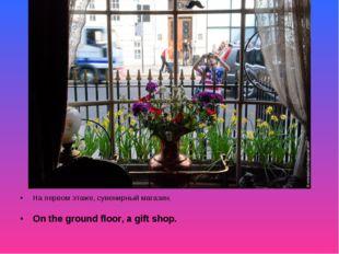 На первом этаже, сувенирный магазин. On the ground floor, a gift shop.