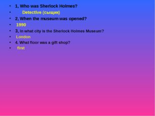 1, Who was Sherlock Holmes? Detective (сыщик) 2, When the museum was opened?