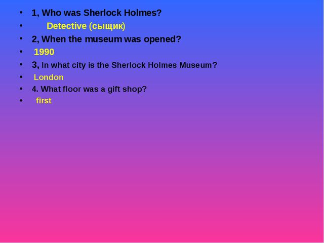 1, Who was Sherlock Holmes? Detective (сыщик) 2, When the museum was opened?...