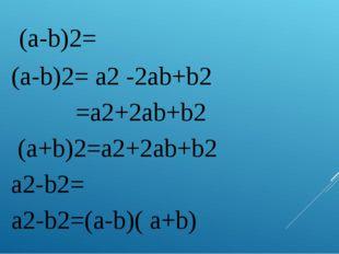 1. (a-b)2= (a-b)2= a2 -2ab+b2 2. =a2+2ab+b2 (a+b)2=a2+2ab+b2 3. а2-b2= а2-b2=