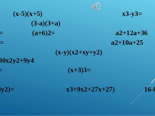 9-а2= (х-5)(х+5) х3-у3= (3-а)(3+а) х2-25 = (а+6)2= а2+12а+36 (а+5)2= а2+10а+2...