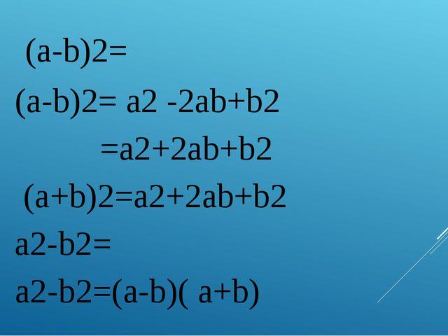 1. (a-b)2= (a-b)2= a2 -2ab+b2 2. =a2+2ab+b2 (a+b)2=a2+2ab+b2 3. а2-b2= а2-b2=...