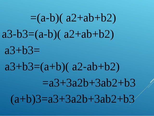 4. =(a-b)( a2+ab+b2) a3-b3=(a-b)( a2+ab+b2) 5. a3+b3= a3+b3=(a+b)( a2-ab+b2)...