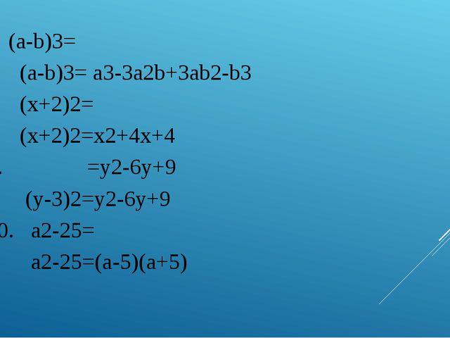 7. (a-b)3= (a-b)3= a3-3a2b+3ab2-b3 8. (x+2)2= (x+2)2=x2+4x+4 9. =у2-6у+9 (у-3...