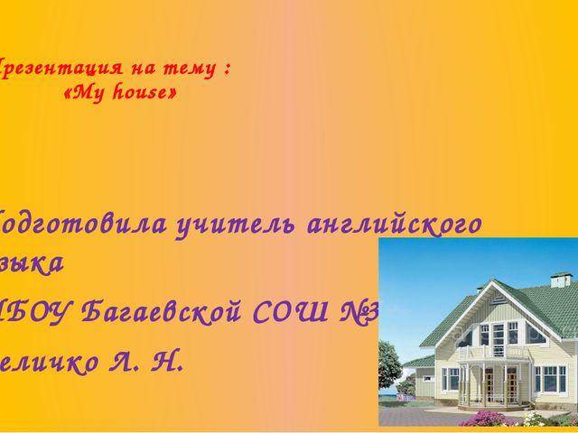Презентация на тему : «My house» Подготовила учитель английского языка МБОУ...