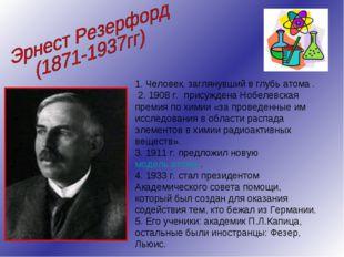 1. Человек, заглянувший в глубь атома . 2. 1908г. присуждена Нобелевская пре