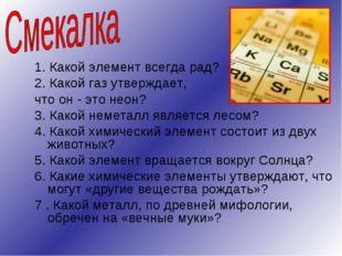 1. Какой элемент всегда рад? 2. Какой газ утверждает, что он - это неон? 3. К