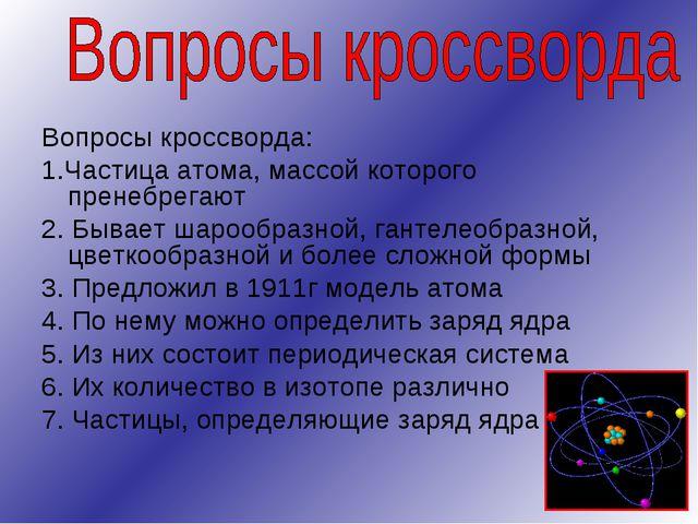 Вопросы кроссворда: 1.Частица атома, массой которого пренебрегают 2. Бывает ш...