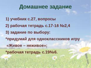 Домашнее задание 1) учебник с.27, вопросы 2) рабочая тетрадь с.17-18 №2,4 3)