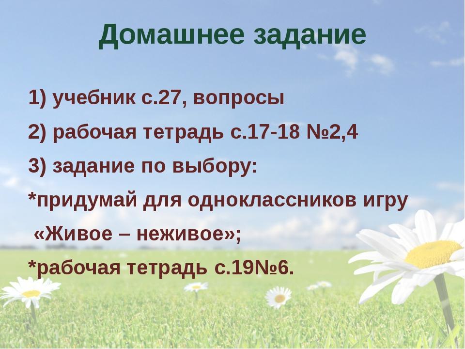 Домашнее задание 1) учебник с.27, вопросы 2) рабочая тетрадь с.17-18 №2,4 3)...