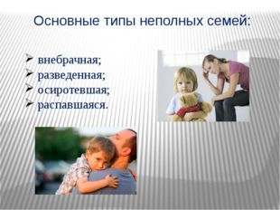 Основные типы неполных семей: внебрачная; разведенная; осиротевшая; распавшая